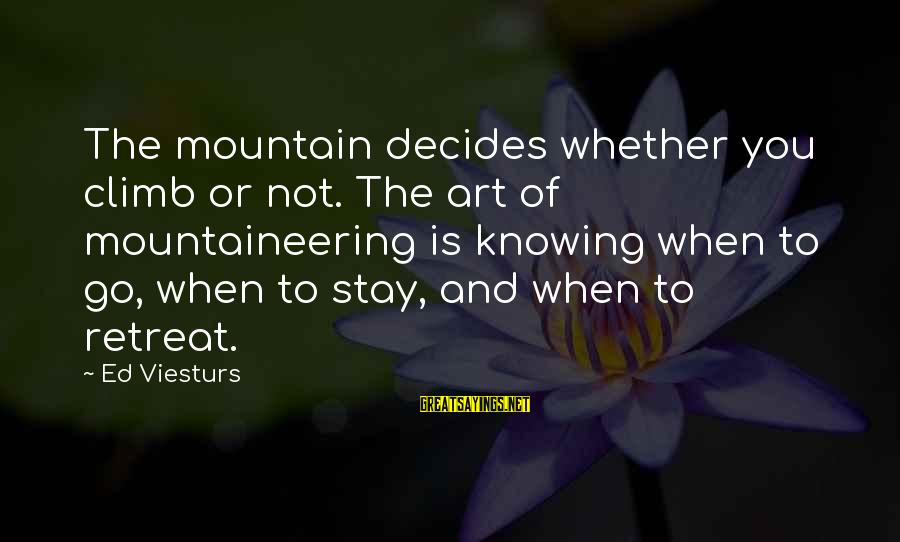 Stay And Go Sayings By Ed Viesturs: The mountain decides whether you climb or not. The art of mountaineering is knowing when
