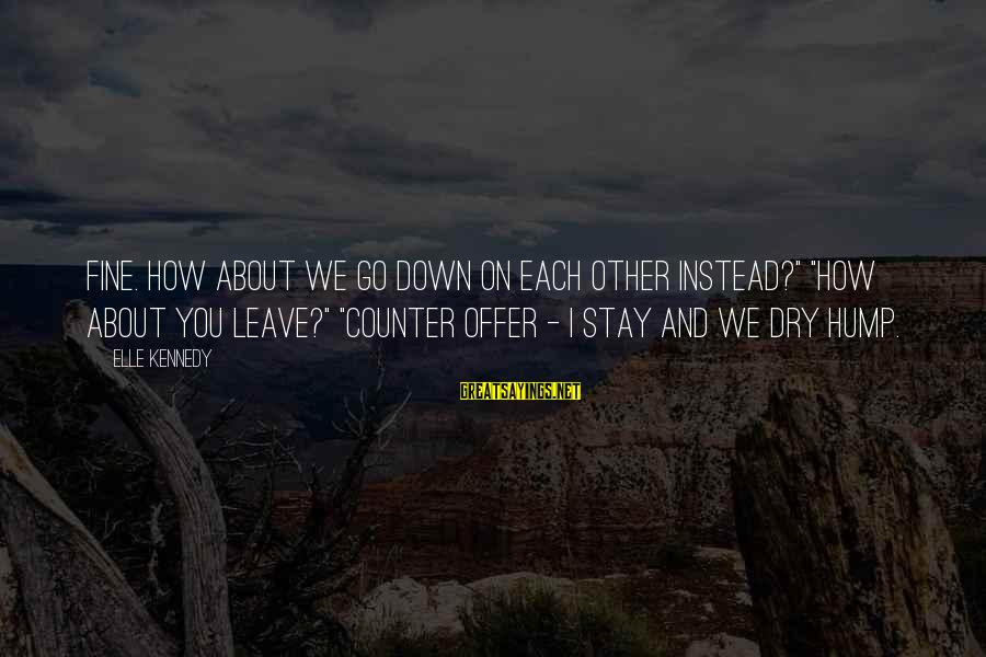 """Stay And Go Sayings By Elle Kennedy: Fine. How about we go down on each other instead?"""" """"How about you leave?"""" """"Counter"""