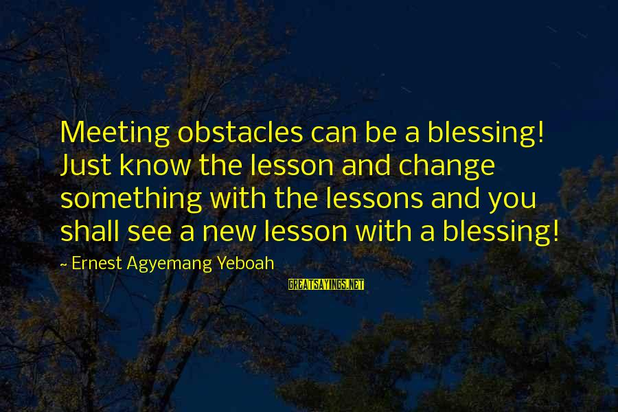 Stay And Go Sayings By Ernest Agyemang Yeboah: Meeting obstacles can be a blessing! Just know the lesson and change something with the