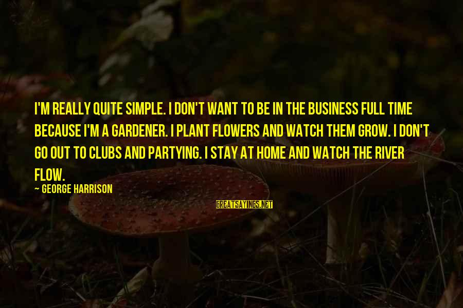 Stay And Go Sayings By George Harrison: I'm really quite simple. I don't want to be in the business full time because