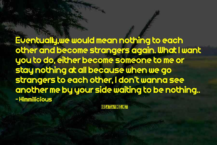 Stay And Go Sayings By Himmilicious: Eventually,we would mean nothing to each other and become strangers again. What I want you