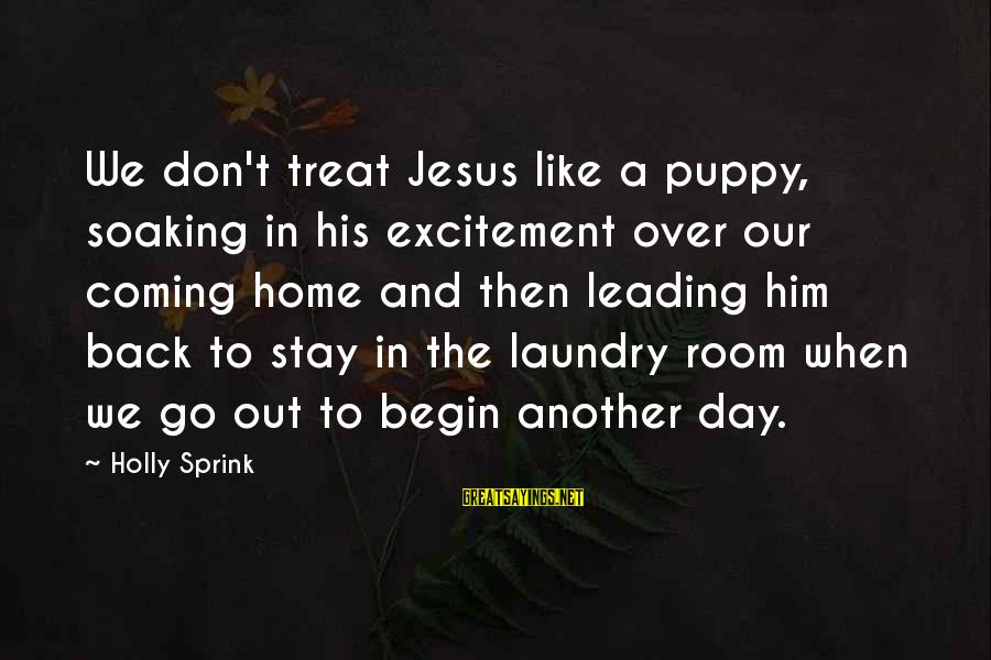 Stay And Go Sayings By Holly Sprink: We don't treat Jesus like a puppy, soaking in his excitement over our coming home