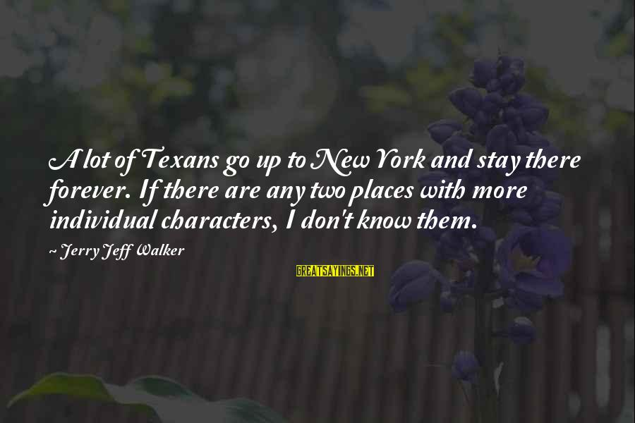 Stay And Go Sayings By Jerry Jeff Walker: A lot of Texans go up to New York and stay there forever. If there