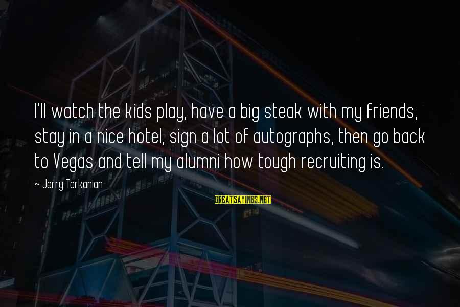 Stay And Go Sayings By Jerry Tarkanian: I'll watch the kids play, have a big steak with my friends, stay in a