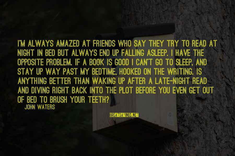 Stay And Go Sayings By John Waters: I'm always amazed at friends who say they try to read at night in bed