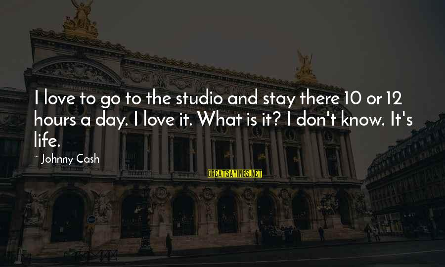 Stay And Go Sayings By Johnny Cash: I love to go to the studio and stay there 10 or 12 hours a