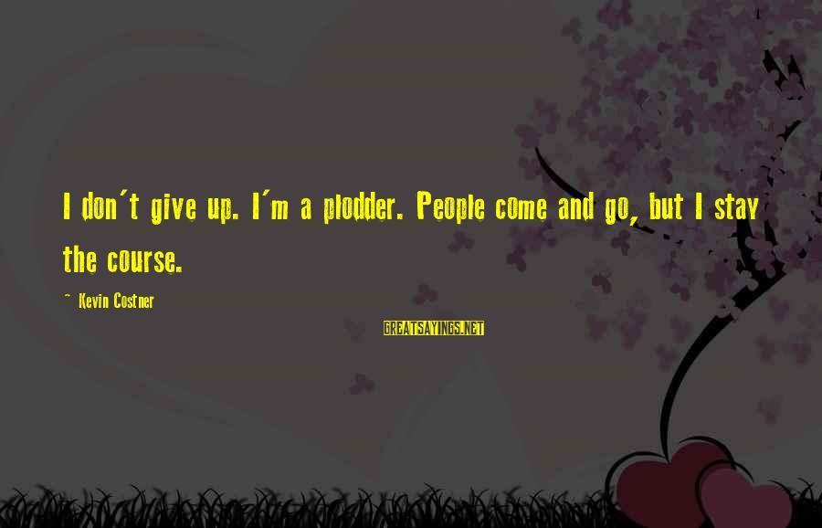 Stay And Go Sayings By Kevin Costner: I don't give up. I'm a plodder. People come and go, but I stay the