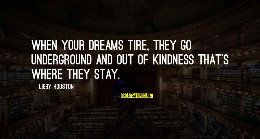Stay And Go Sayings By Libby Houston: When your dreams tire, they go underground and out of kindness that's where they stay.