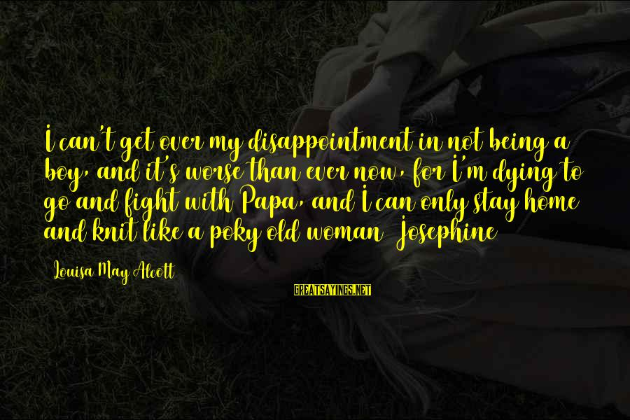 Stay And Go Sayings By Louisa May Alcott: I can't get over my disappointment in not being a boy, and it's worse than