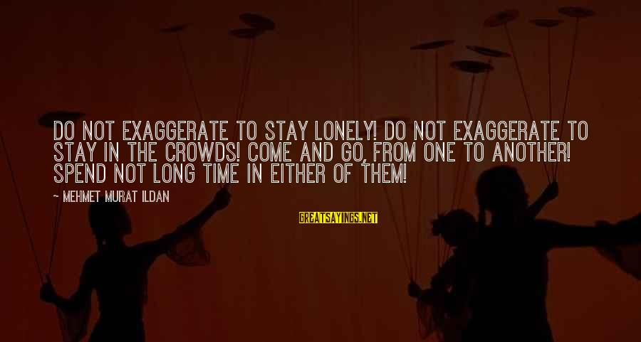 Stay And Go Sayings By Mehmet Murat Ildan: Do not exaggerate to stay lonely! Do not exaggerate to stay in the crowds! Come
