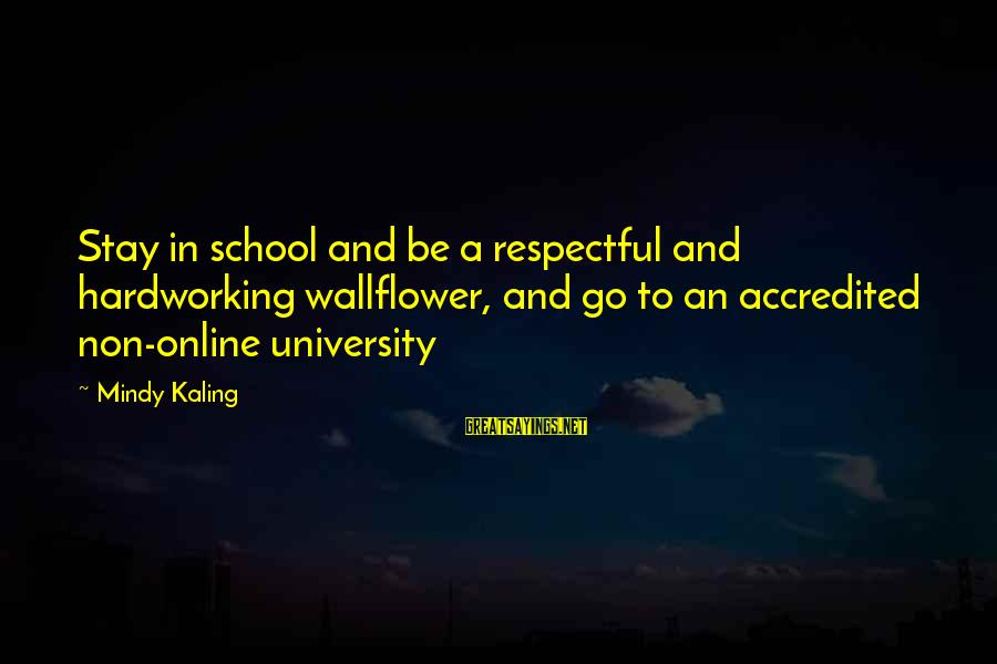 Stay And Go Sayings By Mindy Kaling: Stay in school and be a respectful and hardworking wallflower, and go to an accredited