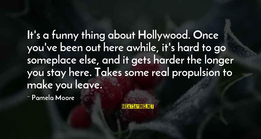 Stay And Go Sayings By Pamela Moore: It's a funny thing about Hollywood. Once you've been out here awhile, it's hard to
