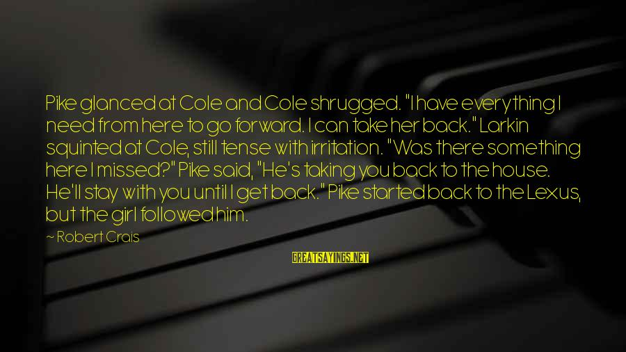 """Stay And Go Sayings By Robert Crais: Pike glanced at Cole and Cole shrugged. """"I have everything I need from here to"""