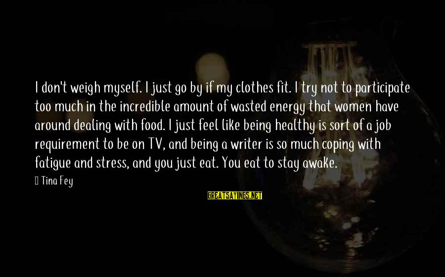 Stay And Go Sayings By Tina Fey: I don't weigh myself. I just go by if my clothes fit. I try not