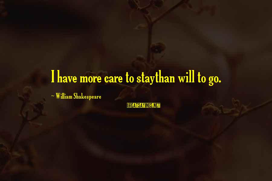 Stay And Go Sayings By William Shakespeare: I have more care to staythan will to go.