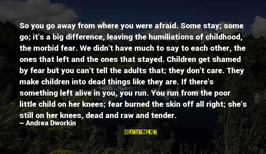 Stay Away From Her Sayings By Andrea Dworkin: So you go away from where you were afraid. Some stay; some go; it's a
