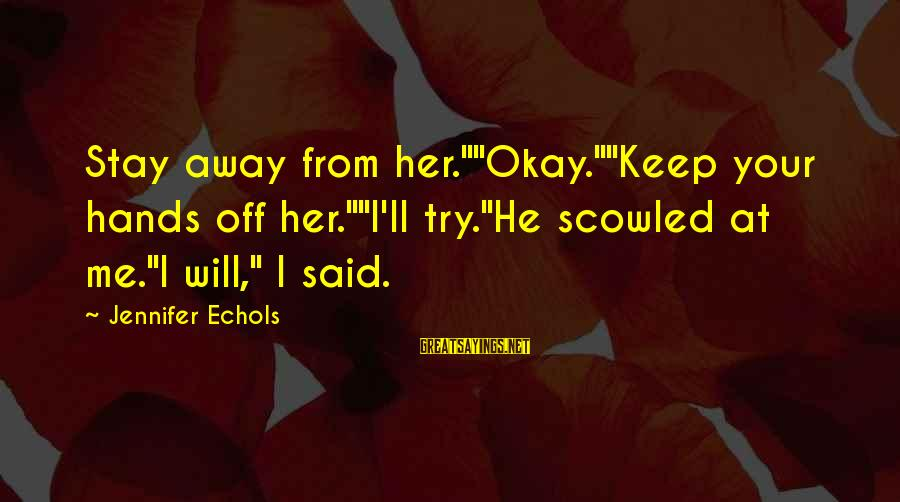 """Stay Away From Her Sayings By Jennifer Echols: Stay away from her.""""""""Okay.""""""""Keep your hands off her.""""""""I'll try.""""He scowled at me.""""I will,"""" I said."""