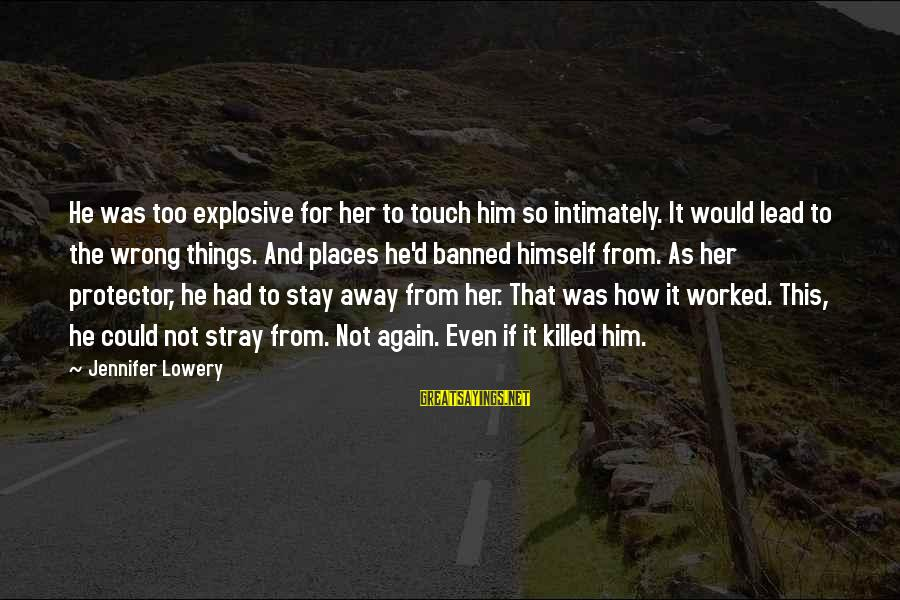 Stay Away From Her Sayings By Jennifer Lowery: He was too explosive for her to touch him so intimately. It would lead to