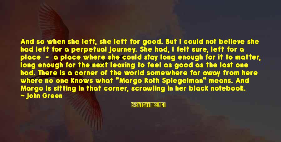 Stay Away From Her Sayings By John Green: And so when she left, she left for good. But I could not believe she