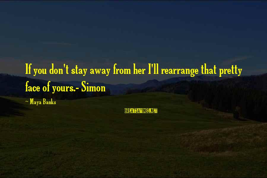 Stay Away From Her Sayings By Maya Banks: If you don't stay away from her I'll rearrange that pretty face of yours.- Simon