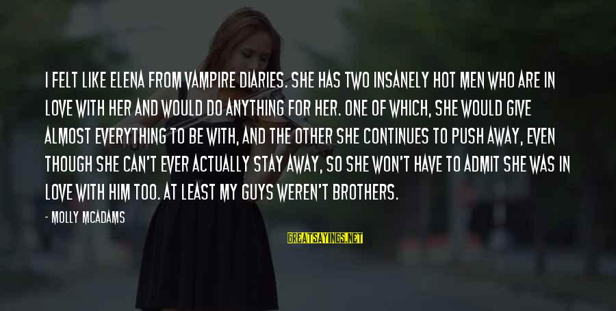 Stay Away From Her Sayings By Molly McAdams: I felt like Elena from Vampire Diaries. She has two insanely hot men who are