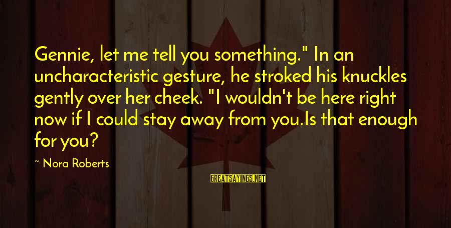 """Stay Away From Her Sayings By Nora Roberts: Gennie, let me tell you something."""" In an uncharacteristic gesture, he stroked his knuckles gently"""