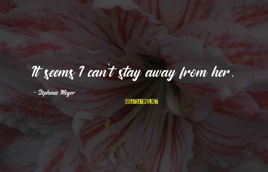 Stay Away From Her Sayings By Stephenie Meyer: It seems I can't stay away from her.