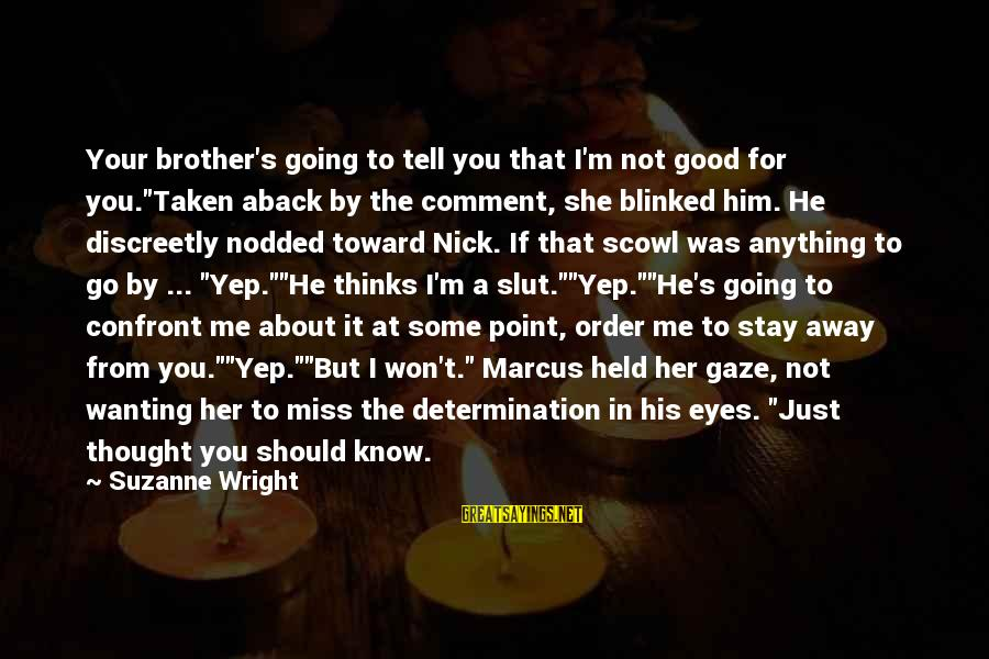 """Stay Away From Her Sayings By Suzanne Wright: Your brother's going to tell you that I'm not good for you.""""Taken aback by the"""