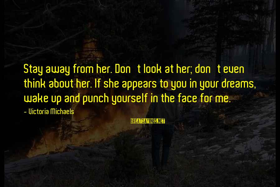Stay Away From Her Sayings By Victoria Michaels: Stay away from her. Don't look at her; don't even think about her. If she