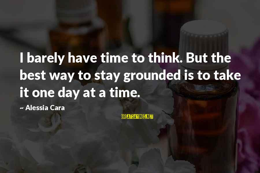 Stay Grounded Sayings By Alessia Cara: I barely have time to think. But the best way to stay grounded is to