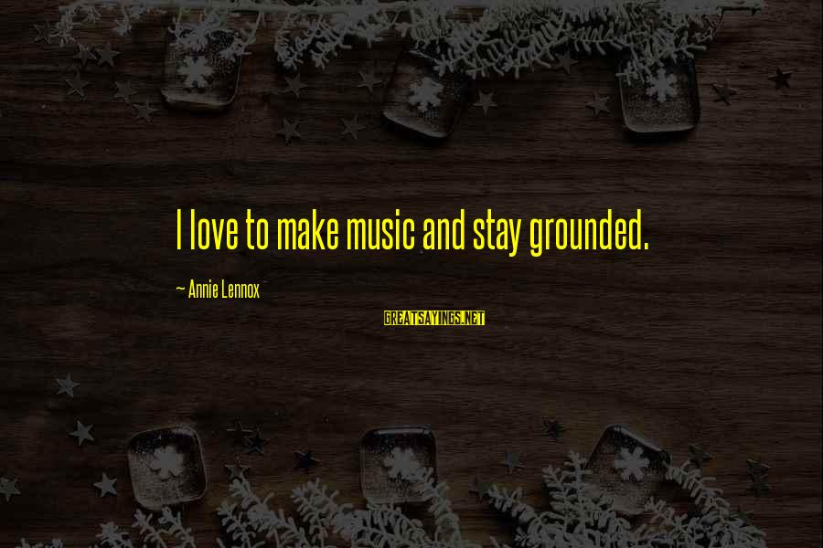 Stay Grounded Sayings By Annie Lennox: I love to make music and stay grounded.