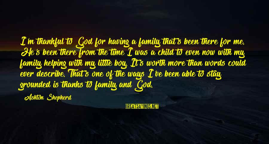 Stay Grounded Sayings By Ashton Shepherd: I'm thankful to God for having a family that's been there for me. He's been