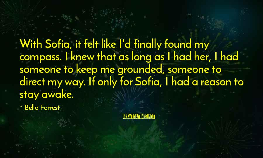 Stay Grounded Sayings By Bella Forrest: With Sofia, it felt like I'd finally found my compass. I knew that as long