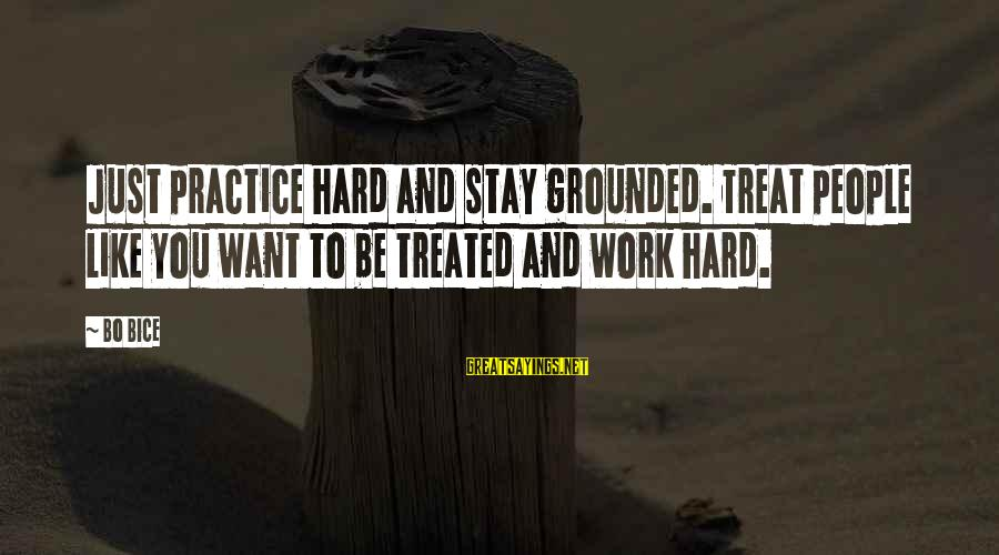 Stay Grounded Sayings By Bo Bice: Just practice hard and stay grounded. Treat people like you want to be treated and