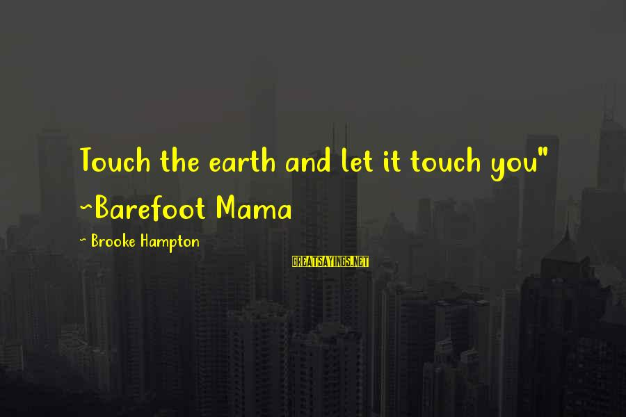 "Stay Grounded Sayings By Brooke Hampton: Touch the earth and let it touch you"" ~Barefoot Mama"