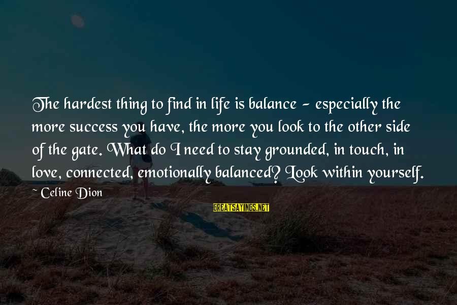 Stay Grounded Sayings By Celine Dion: The hardest thing to find in life is balance - especially the more success you