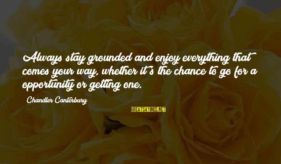 Stay Grounded Sayings By Chandler Canterbury: Always stay grounded and enjoy everything that comes your way, whether it's the chance to