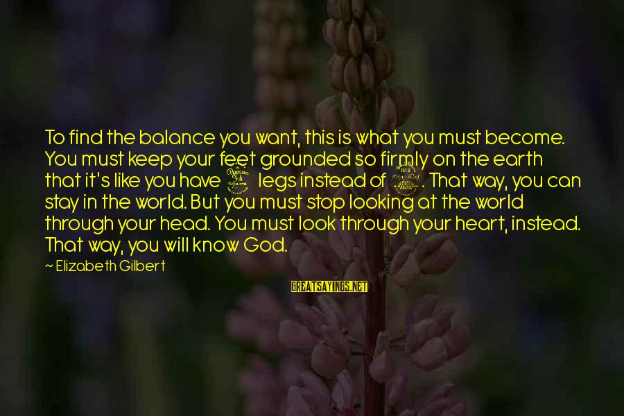 Stay Grounded Sayings By Elizabeth Gilbert: To find the balance you want, this is what you must become. You must keep