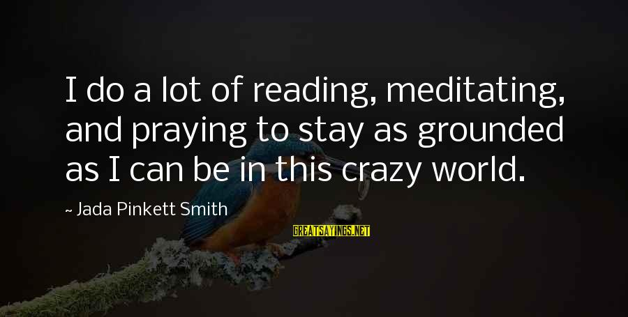 Stay Grounded Sayings By Jada Pinkett Smith: I do a lot of reading, meditating, and praying to stay as grounded as I