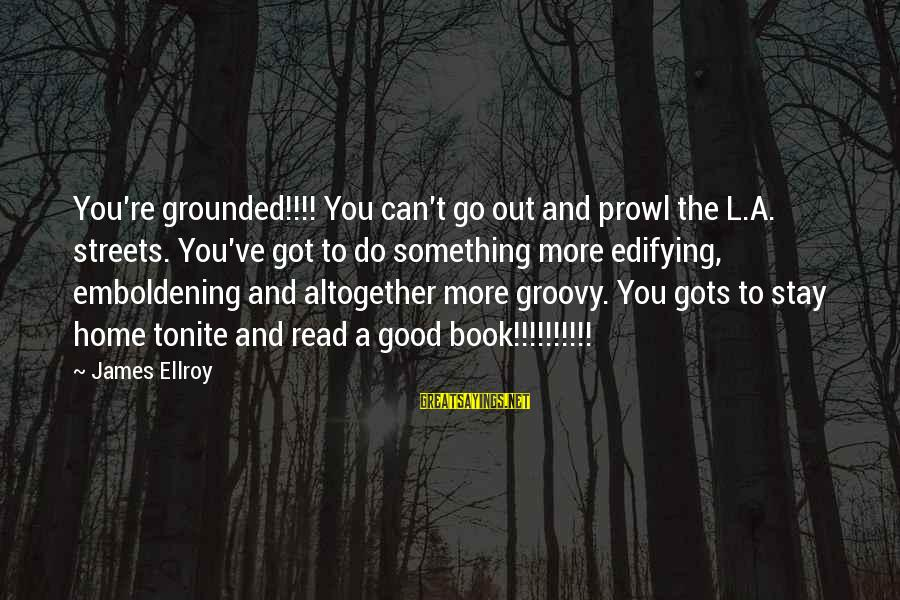 Stay Grounded Sayings By James Ellroy: You're grounded!!!! You can't go out and prowl the L.A. streets. You've got to do