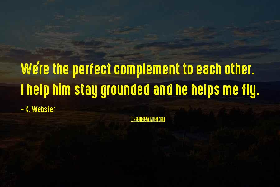 Stay Grounded Sayings By K. Webster: We're the perfect complement to each other. I help him stay grounded and he helps