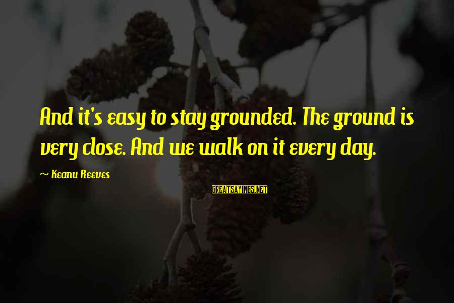 Stay Grounded Sayings By Keanu Reeves: And it's easy to stay grounded. The ground is very close. And we walk on