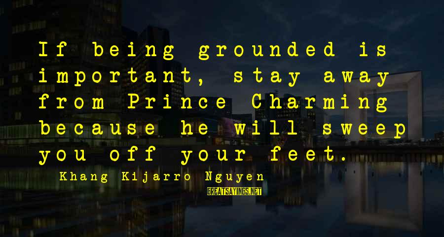 Stay Grounded Sayings By Khang Kijarro Nguyen: If being grounded is important, stay away from Prince Charming because he will sweep you