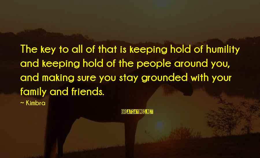 Stay Grounded Sayings By Kimbra: The key to all of that is keeping hold of humility and keeping hold of