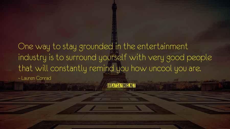 Stay Grounded Sayings By Lauren Conrad: One way to stay grounded in the entertainment industry is to surround yourself with very