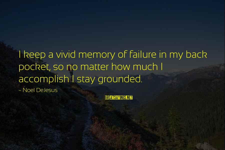 Stay Grounded Sayings By Noel DeJesus: I keep a vivid memory of failure in my back pocket, so no matter how