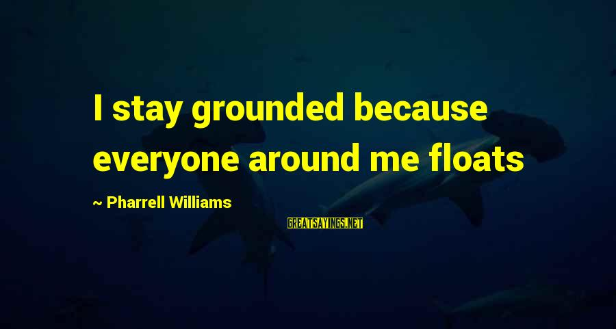 Stay Grounded Sayings By Pharrell Williams: I stay grounded because everyone around me floats