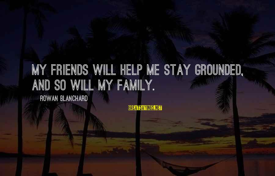 Stay Grounded Sayings By Rowan Blanchard: My friends will help me stay grounded, and so will my family.