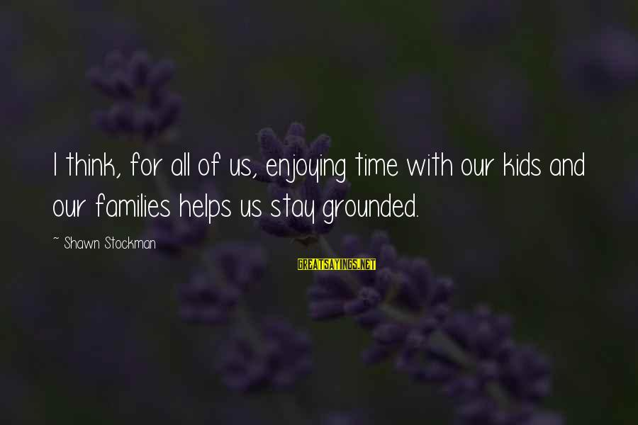 Stay Grounded Sayings By Shawn Stockman: I think, for all of us, enjoying time with our kids and our families helps