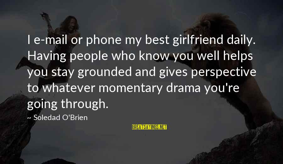 Stay Grounded Sayings By Soledad O'Brien: I e-mail or phone my best girlfriend daily. Having people who know you well helps